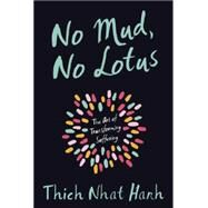 No Mud, No Lotus The Art of Transforming Suffering by Nhat Hanh, Thich, 9781937006853