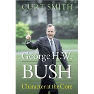 George H. W. Bush: Character at the Core by Smith, Curt, 9781612346854