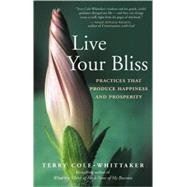 Live Your Bliss Practices That Produce Happiness and Prosperity by Cole-Whittaker, Terry, 9781577316855