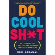 Do Cool Sh*t: Quit Your Day Job, Start Your Own Business, and Live Happily Ever After by Agrawal, Miki, 9780062366856