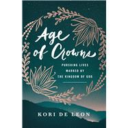 Age of Crowns Pursuing Lives Marked by the Kingdom of God by de Leon, Kori, 9780802416858