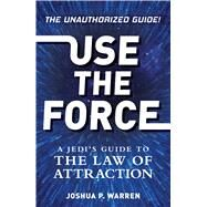 Use the Force: A Jedi's Guide to the Law of Attraction by Warren, Joshua P., 9781440586859