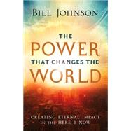 The Power That Changes the World: Creating Eternal Impact in the Here and Now by Johnson, Bill, 9780800796860