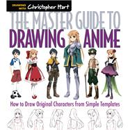 The Master Guide to Drawing Anime How to Draw Original Characters from Simple Templates by Hart, Christopher, 9781936096862