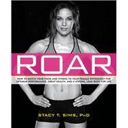 Roar How to Match Your Food and Fitness to Your Unique Female Physiology for Optimum Performance, Great Health, and a Strong, Lean Body for Life by Sims, Stacy; Yeager, Selene, 9781623366865