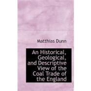 An Historical, Geological, and Descriptive View of the Coal Trade of the England by Dunn, Matthias, 9780554526867