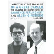 I Greet You at the Beginning of a Great Career: The Selected Correspondence of Lawrence Ferlinghetti and Allen Ginsberg 1955-1997 by Morgan, Bill; Ferlinghetti, Lawrence; Ginsberg, Allen, 9780872866867