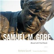 Samuel M. Gore: Blessed With Tired Hands by Gauntt, Barbara; Waters, Wyatt, 9781628466867