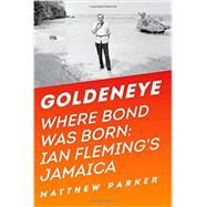 Goldeneye: Where Bond Was Born: Ian Fleming in Jamaica by Parker, Matthew, 9781605986869