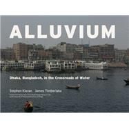 Alluvium: Dhaka, Bangladesh, in the Crossroads of Water by Kieran, Stephen; Timberlake, James, 9781941806869