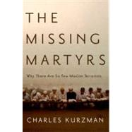 The Missing Martyrs Why There Are So Few Muslim Terrorists by Kurzman, Charles, 9780199766871