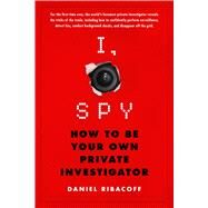 I, Spy How to Be Your Own Private Investigator by Ribacoff, Daniel; Santorelli, Dina, 9781250116871