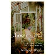 Chosen for Christ Stepping into the Life You've Been Missing by Holleman, Heather, 9780802416872