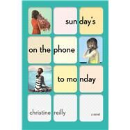 Sunday's on the Phone to Monday A Novel by Reilly, Christine, 9781501116872