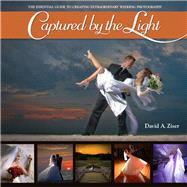 Captured by the Light The Essential Guide to Creating Extraordinary Wedding Photography by Ziser, David, 9780321646873