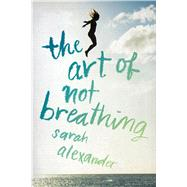 The Art of Not Breathing by Alexander, Sarah, 9780544936874