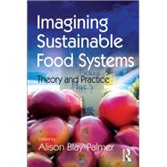 Imagining Sustainable Food Systems: Theory and Practice by Blay-Palmer,Alison, 9781138246874