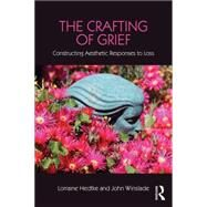 The Crafting of Grief: Constructing Aesthetic Responses to Loss by Hedtke; Lorraine, 9781138916876
