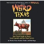 Weird Texas Your Travel Guide to Texas's Local Legends and Best Kept Secrets by Treat, Wesley; Shades, Heather; Riggs, Rob; Moran, Mark; Sceurman, Mark, 9781402766879