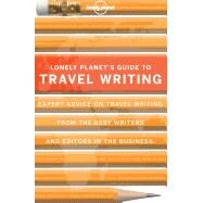 Lonely Planet's Guide to Travel Writing: Expert Advice from the World's Leading Travel Publisher by George, Dan, 9781743216880