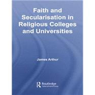 Faith and Secularisation in Religious Colleges and Universities by Arthur,James, 9781138866881