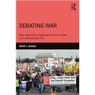 Debating War: Why Arguments Opposing American Wars and Interventions Fail by Lorenzo; David, 9781138926882
