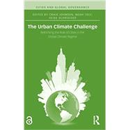 The Urban Climate Challenge: Rethinking the Role of Cities in the Global Climate Regime by Johnson; Craig A., 9781138776883