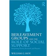 Bereavement Groups and the Role of Social Support: Integrating Theory, Research, and Practice by Hoy; William G., 9781138916883