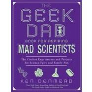 Geek Dad Book for Aspiring Mad Scientists : The Coolest Experiments and Projects for Science Fairs and Family Fun by Denmead, Ken, 9781592406883