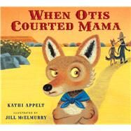 When Otis Courted Mama by Appelt, Kathi; McElmurry, Jill, 9780152166885
