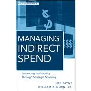 Managing Indirect Spend : Enhancing Profitability Through Strategic Sourcing by Payne, Joe; Dorn, William R., 9780470886885