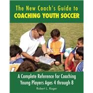 The New Coach's Guide to Coaching Youth Soccer: A Complete Reference for Coaching Young Players Ages 4 Through 8 by Koger, Robert L., 9781632206886