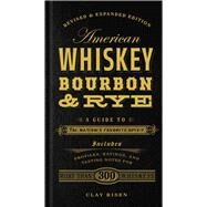 American Whiskey, Bourbon & Rye A Guide to the Nation's Favorite Spirit by Risen, Clay, 9781454916888