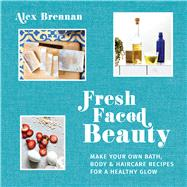 Fresh Faced Beauty Make Your Own Bath, Body & Haircare Recipes for a Healthy Glow by Brennan, Alex, 9781911216889