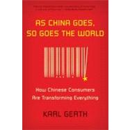 As China Goes, So Goes the World How Chinese Consumers Are Transforming Everything by Gerth, Karl, 9780809026890