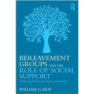 Bereavement Groups and the Role of Social Support: Integrating Theory, Research, and Practice by Hoy; William G., 9781138916890