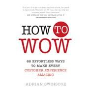 How to Wow 68 Effortless Ways to Make Every Customer Experience Amazing by Swinscoe, Adrian, 9781292116891