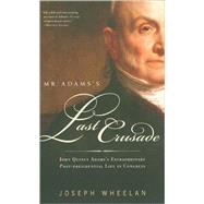 Mr. Adams's Last Crusade : John Quincy Adams's Extraordinary Post-Presidential Life in Congress