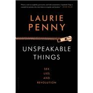 Unspeakable Things Sex, Lies and Revolution by Penny, Laurie, 9781620406892