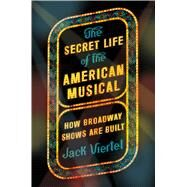 The Secret Life of the American Musical How Broadway Shows Are Built by Viertel, Jack, 9780374536893