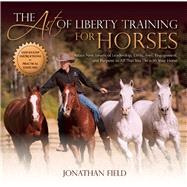 The Art of Liberty Training for Horses Attain New Levels of Leadership, Unity, Feel, Engagement, and Purpose in All That You Do with Your Horse by Field, Jonathan, 9781570766893