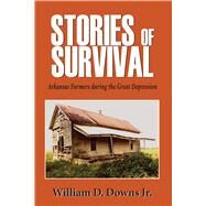 Stories of Survival: Arkansas Farmers During the Great Depression by Downs, William D., Jr., 9781557286895