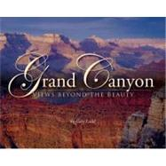 Grand Canyon Views Beyond the Beauty : A Guide to What's down There by Ladd, Gary, 9780938216896