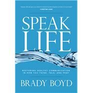 Speak Life Restoring Healthy Communication in How You Think, Talk, and Pray by Boyd, Brady, 9781434706898