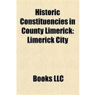 Historic Constituencies in County Limerick : Limerick City, Kilmallock, County Limerick, Kerry-limerick West, Askeaton by , 9781156296899