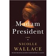 Madam President A Novel by Wallace, Nicolle, 9781476756899