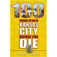 100 Things to Do in Kansas City Before You Die by Angel, Traci, 9781935806899
