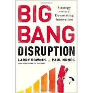 Big Bang Disruption Strategy in the Age of Devastating Innovation by Downes, Larry; Nunes, Paul, 9781591846901