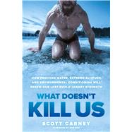 What Doesn't Kill Us How Freezing Water, Extreme Altitude and Environmental Conditioning Will Renew Our Lost Evolutionary Strength by Carney, Scott; Hoff, Wim, 9781623366902