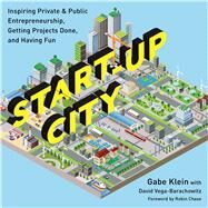 Start-up City: Inspiring Private and Public Entrepreneurship, Getting Projects Done, and Having Fun by Klein, Gabe; Vega-barachowitz, David, 9781610916905